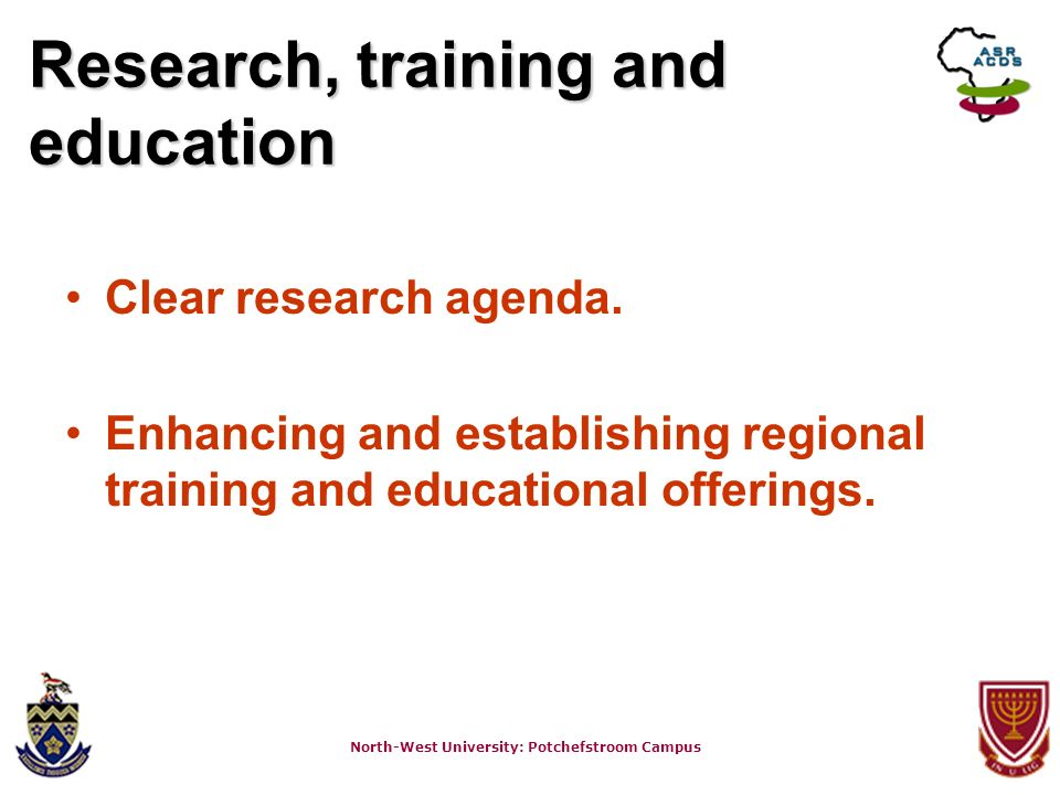 North-West University: Potchefstroom Campus Research, training and education Clear research agenda. Enhancing and establishing regional training and e