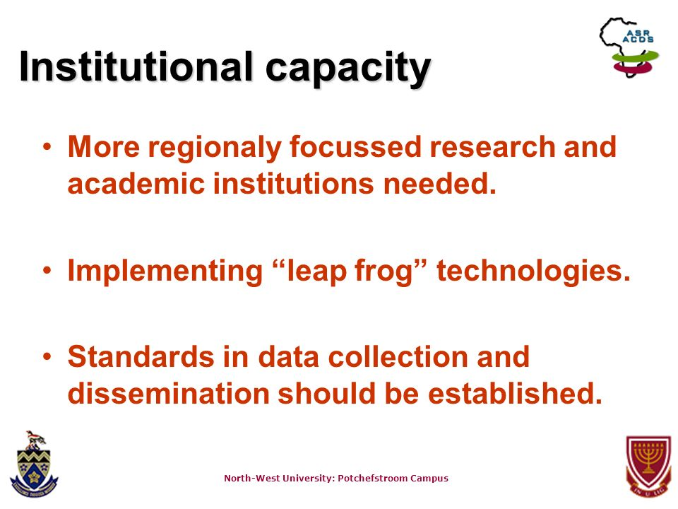 North-West University: Potchefstroom Campus Institutional capacity More regionaly focussed research and academic institutions needed. Implementing lea
