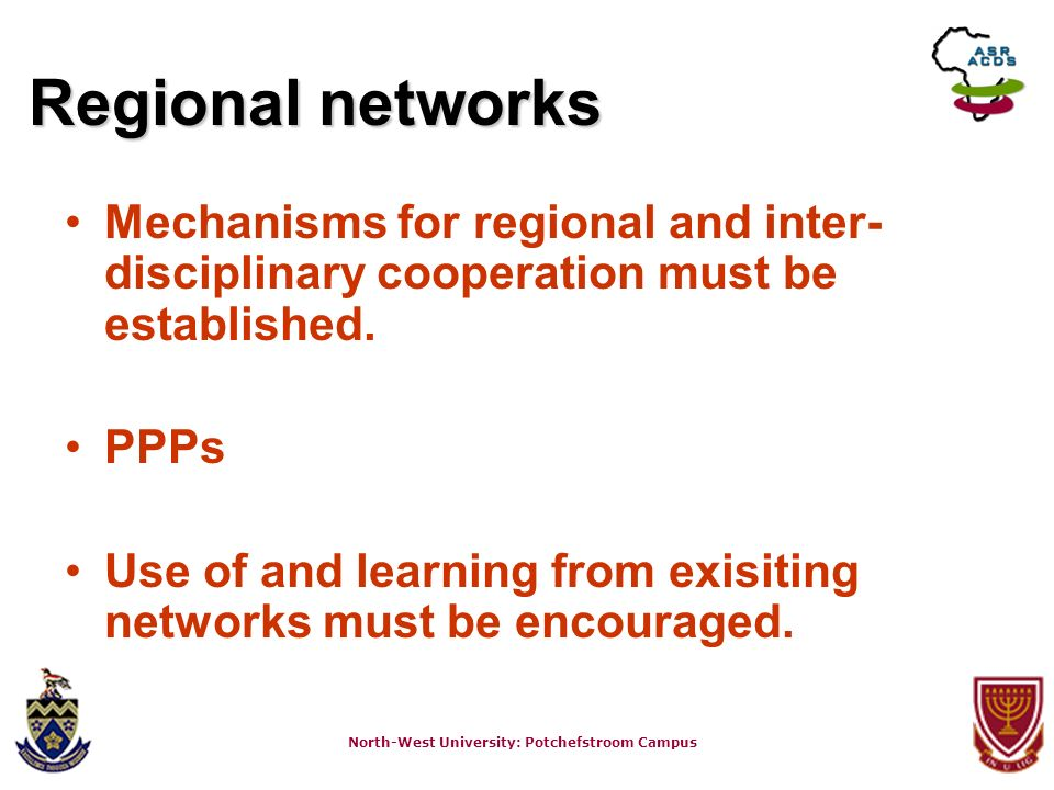 North-West University: Potchefstroom Campus Regional networks Mechanisms for regional and inter- disciplinary cooperation must be established.