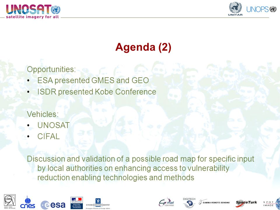 Agenda (2) Opportunities: ESA presented GMES and GEO ISDR presented Kobe Conference Vehicles: UNOSAT CIFAL Discussion and validation of a possible road map for specific input by local authorities on enhancing access to vulnerability reduction enabling technologies and methods
