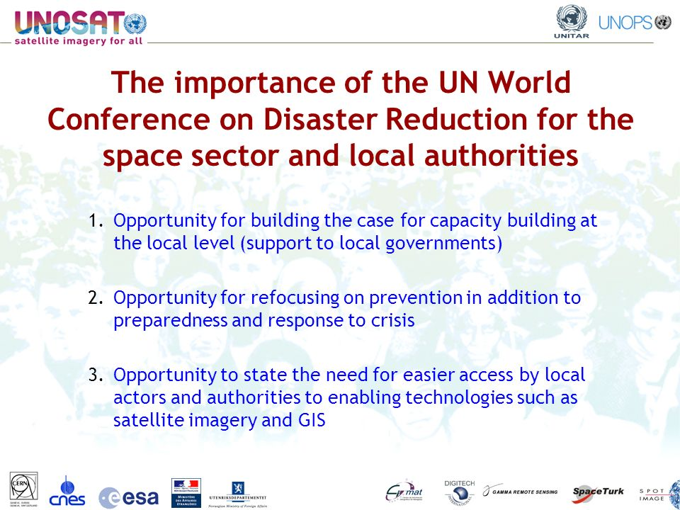 The importance of the UN World Conference on Disaster Reduction for the space sector and local authorities 1.Opportunity for building the case for capacity building at the local level (support to local governments) 2.Opportunity for refocusing on prevention in addition to preparedness and response to crisis 3.Opportunity to state the need for easier access by local actors and authorities to enabling technologies such as satellite imagery and GIS
