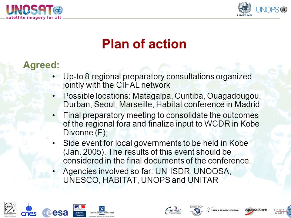 Plan of action Agreed: Up-to 8 regional preparatory consultations organized jointly with the CIFAL network Possible locations: Matagalpa, Curitiba, Ouagadougou, Durban, Seoul, Marseille, Habitat conference in Madrid Final preparatory meeting to consolidate the outcomes of the regional fora and finalize input to WCDR in Kobe Divonne (F); Side event for local governments to be held in Kobe (Jan.