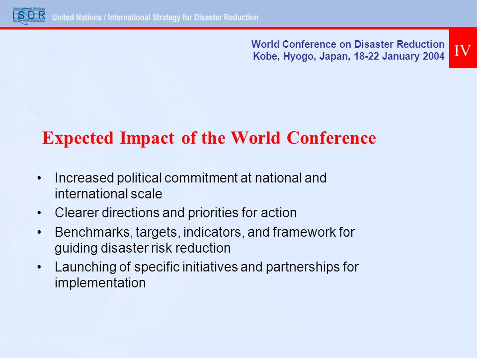 Expected Impact of the World Conference Increased political commitment at national and international scale Clearer directions and priorities for action Benchmarks, targets, indicators, and framework for guiding disaster risk reduction Launching of specific initiatives and partnerships for implementation World Conference on Disaster Reduction Kobe, Hyogo, Japan, 18-22 January 2004 IV
