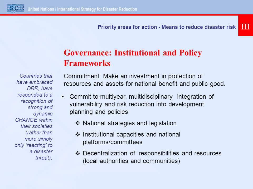 Priority areas for action - Means to reduce disaster risk III Commit to multiyear, multidisciplinary integration of vulnerability and risk reduction into development planning and policies National strategies and legislation Institutional capacities and national platforms/committees Decentralization of responsibilities and resources (local authorities and communities) Governance: Institutional and Policy Frameworks Commitment: Make an investment in protection of resources and assets for national benefit and public good.