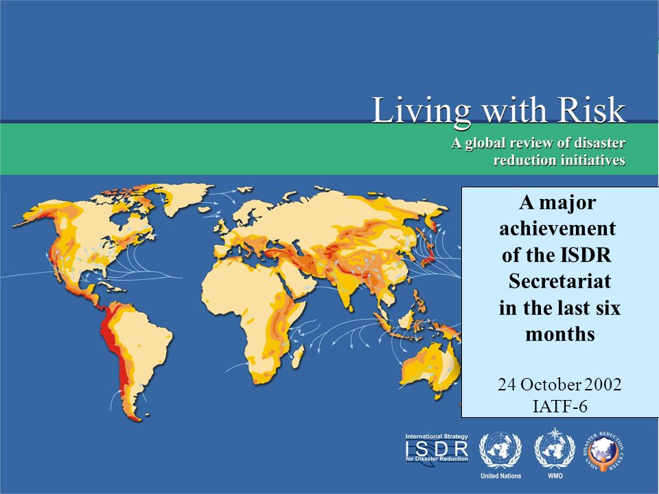 Living with Risk Launch and outreach- preliminary version -5 August: Press conference in Geneva -9 August: Launch ceremony and press conference in Tokyo 2000 printed books, 1000 CD roms, Web-site Sent to: UN country offices and agencies, all missions, national platforms, contributors, and experts Dissemination at meetings and conferences such as WSSD; Wilton Park; AUDMP in Bali; COP8