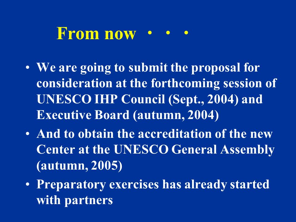 From now We are going to submit the proposal for consideration at the forthcoming session of UNESCO IHP Council (Sept., 2004) and Executive Board (aut