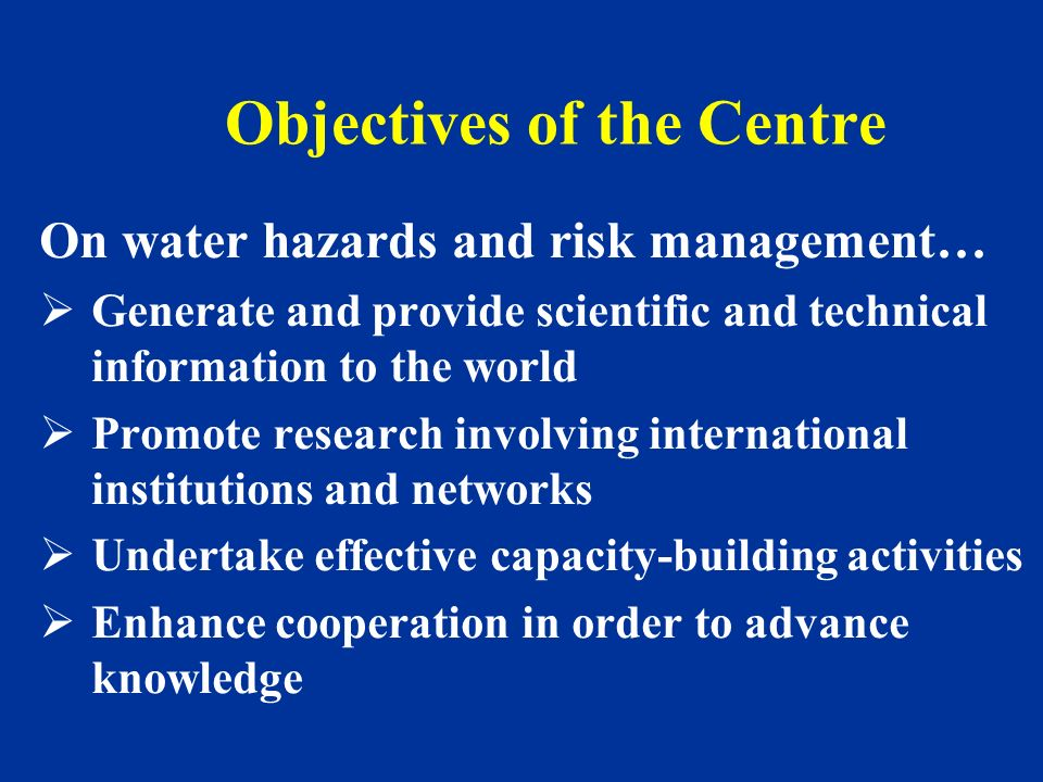 On water hazards and risk management… Generate and provide scientific and technical information to the world Promote research involving international