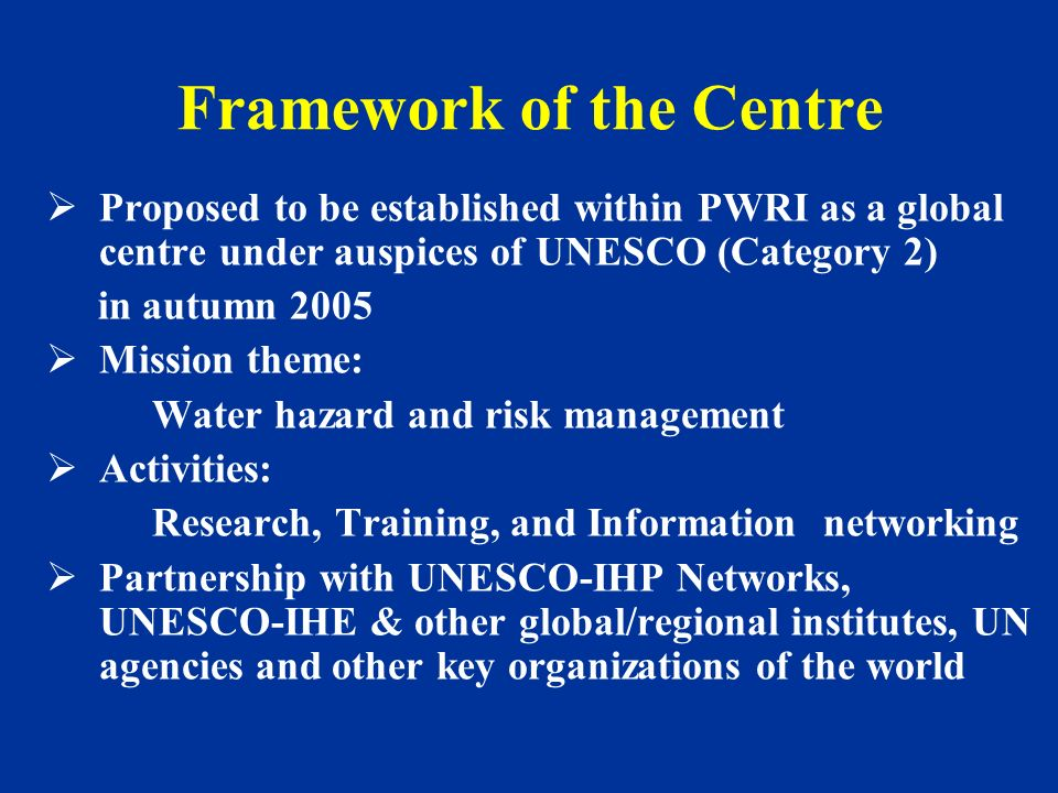 Framework of the Centre Proposed to be established within PWRI as a global centre under auspices of UNESCO (Category 2) in autumn 2005 Mission theme:
