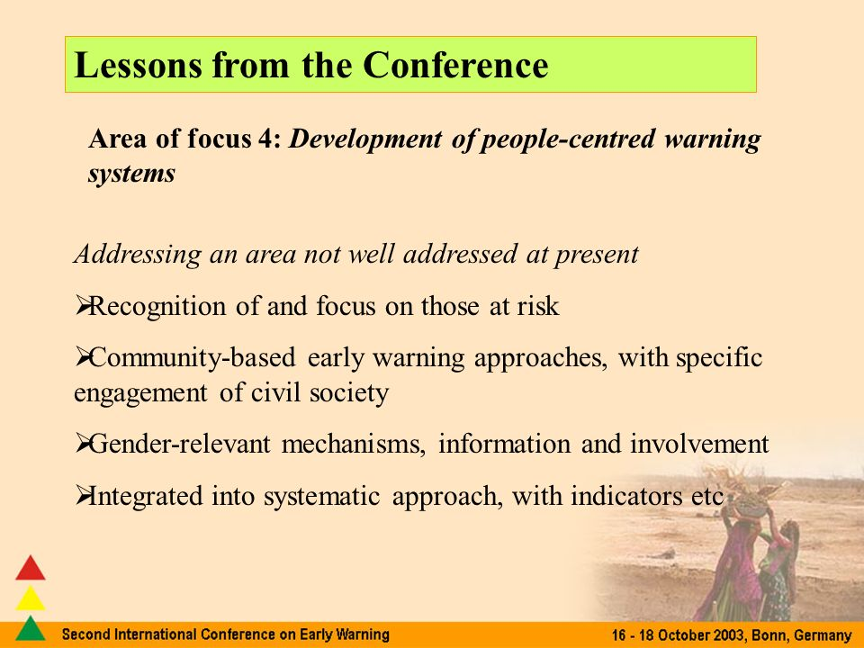 Lessons from the Conference Area of focus 4: Development of people-centred warning systems Addressing an area not well addressed at present Recognition of and focus on those at risk Community-based early warning approaches, with specific engagement of civil society Gender-relevant mechanisms, information and involvement Integrated into systematic approach, with indicators etc