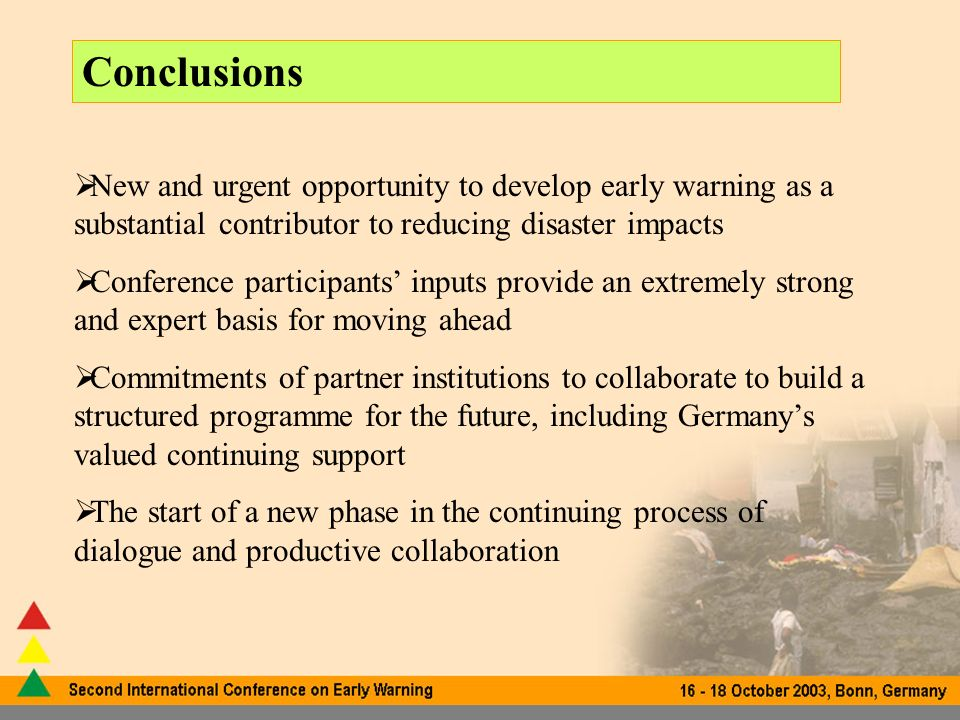 Conclusions New and urgent opportunity to develop early warning as a substantial contributor to reducing disaster impacts Conference participants inputs provide an extremely strong and expert basis for moving ahead Commitments of partner institutions to collaborate to build a structured programme for the future, including Germanys valued continuing support The start of a new phase in the continuing process of dialogue and productive collaboration
