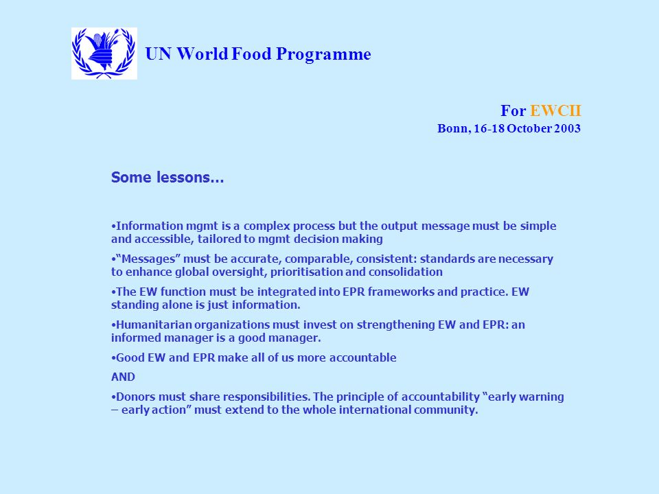 UN World Food Programme For EWCII Bonn, 16-18 October 2003 Some lessons… Information mgmt is a complex process but the output message must be simple a