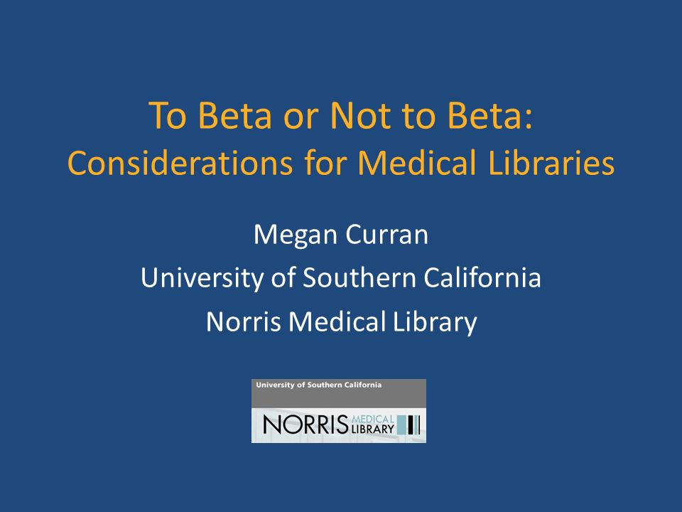 To Beta or Not to Beta: Considerations for Medical Libraries Megan Curran University of Southern California Norris Medical Library