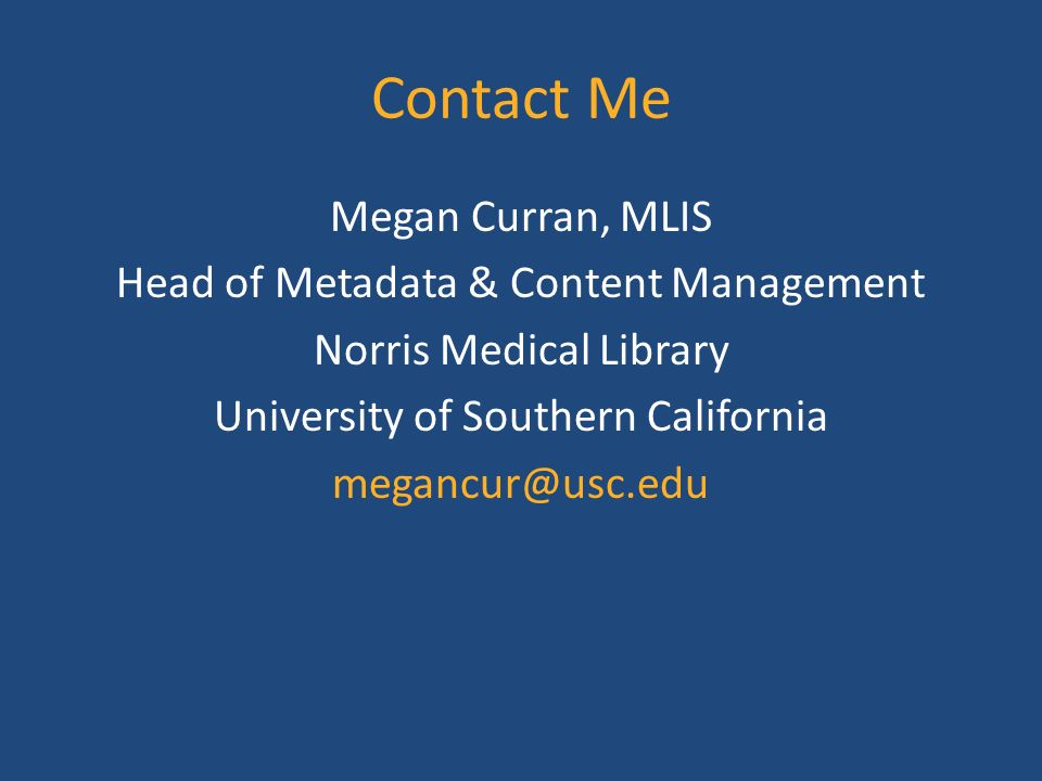 Contact Me Megan Curran, MLIS Head of Metadata & Content Management Norris Medical Library University of Southern California
