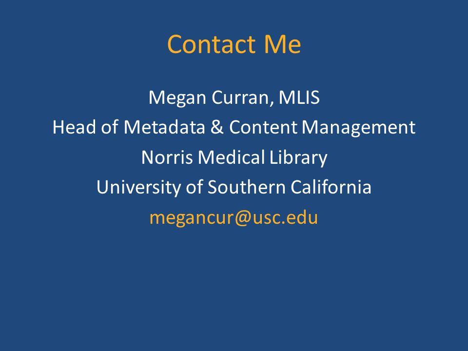 Contact Me Megan Curran, MLIS Head of Metadata & Content Management Norris Medical Library University of Southern California megancur@usc.edu