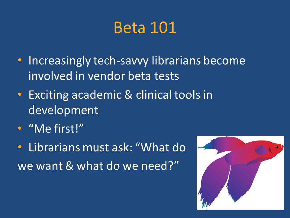 Beta 101 Increasingly tech-savvy librarians become involved in vendor beta tests Exciting academic & clinical tools in development Me first.