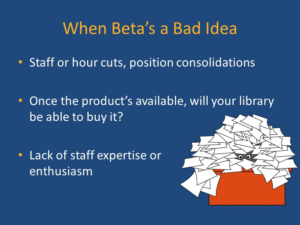 When Betas a Bad Idea Staff or hour cuts, position consolidations Once the products available, will your library be able to buy it.