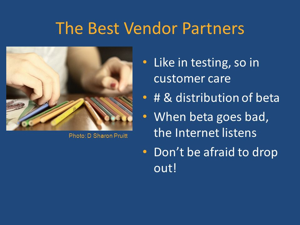 The Best Vendor Partners Like in testing, so in customer care # & distribution of beta When beta goes bad, the Internet listens Dont be afraid to drop