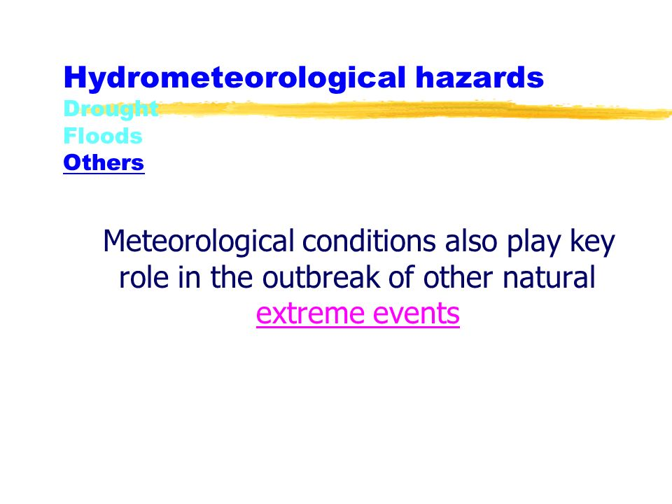 Hydrometeorological hazards Drought Floods Others Meteorological conditions also play key role in the outbreak of other natural extreme events extreme events
