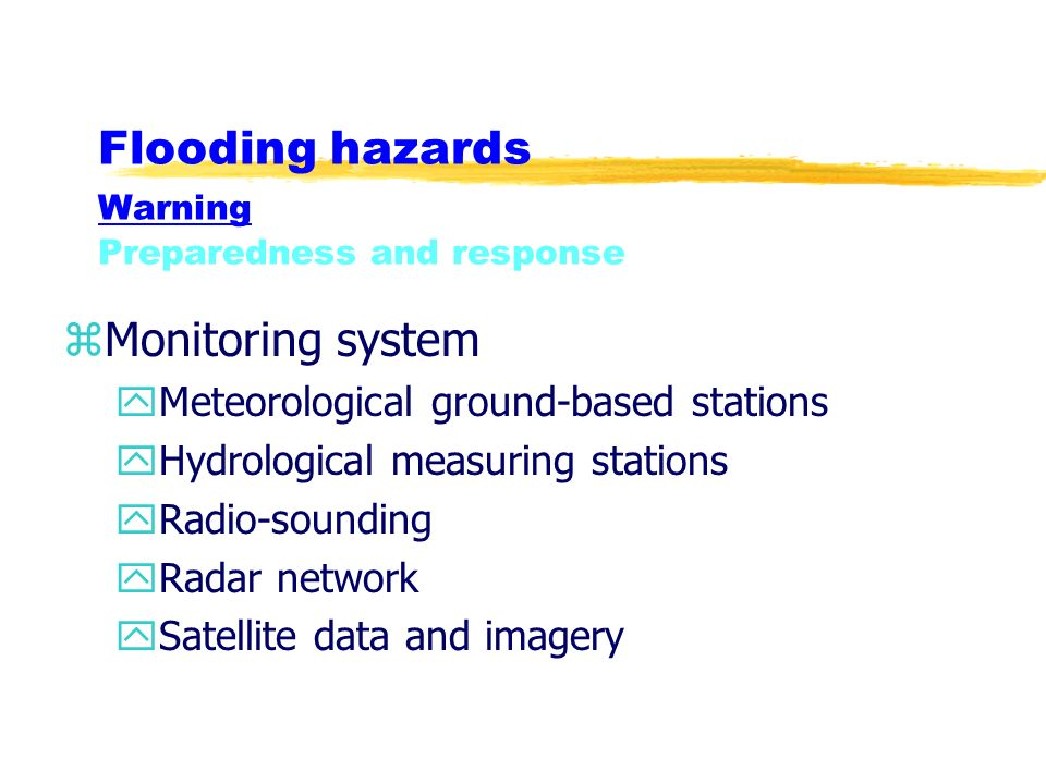 Flooding hazards Warning Preparedness and response zMonitoring system yMeteorological ground-based stations yHydrological measuring stations yRadio-sounding yRadar network ySatellite data and imagery