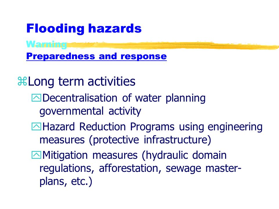 Flooding hazards Warning Preparedness and response zLong term activities yDecentralisation of water planning governmental activity yHazard Reduction Programs using engineering measures (protective infrastructure) yMitigation measures (hydraulic domain regulations, afforestation, sewage master- plans, etc.)
