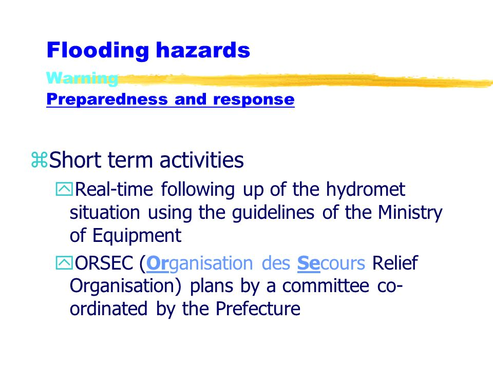 Flooding hazards Warning Preparedness and response zShort term activities yReal-time following up of the hydromet situation using the guidelines of the Ministry of Equipment yORSEC (Organisation des Secours Relief Organisation) plans by a committee co- ordinated by the Prefecture