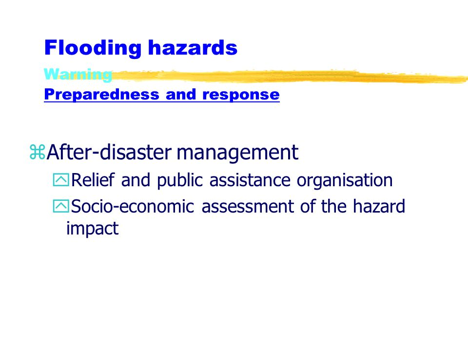 Flooding hazards Warning Preparedness and response zAfter-disaster management yRelief and public assistance organisation ySocio-economic assessment of the hazard impact