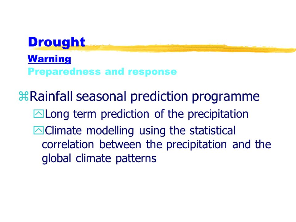 Drought Warning Preparedness and response zRainfall seasonal prediction programme yLong term prediction of the precipitation yClimate modelling using the statistical correlation between the precipitation and the global climate patterns