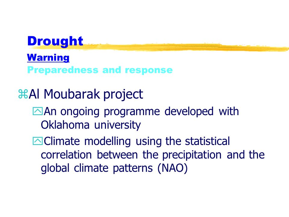 Drought Warning Preparedness and response zAl Moubarak project yAn ongoing programme developed with Oklahoma university yClimate modelling using the statistical correlation between the precipitation and the global climate patterns (NAO)