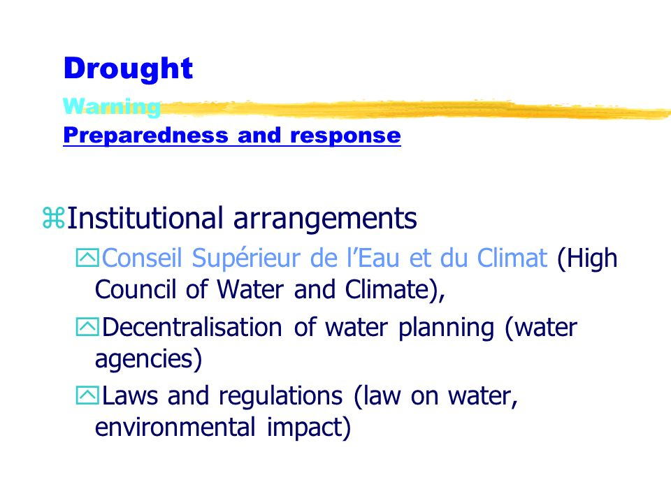 Drought Warning Preparedness and response zInstitutional arrangements yConseil Supérieur de lEau et du Climat (High Council of Water and Climate), yDecentralisation of water planning (water agencies) yLaws and regulations (law on water, environmental impact)