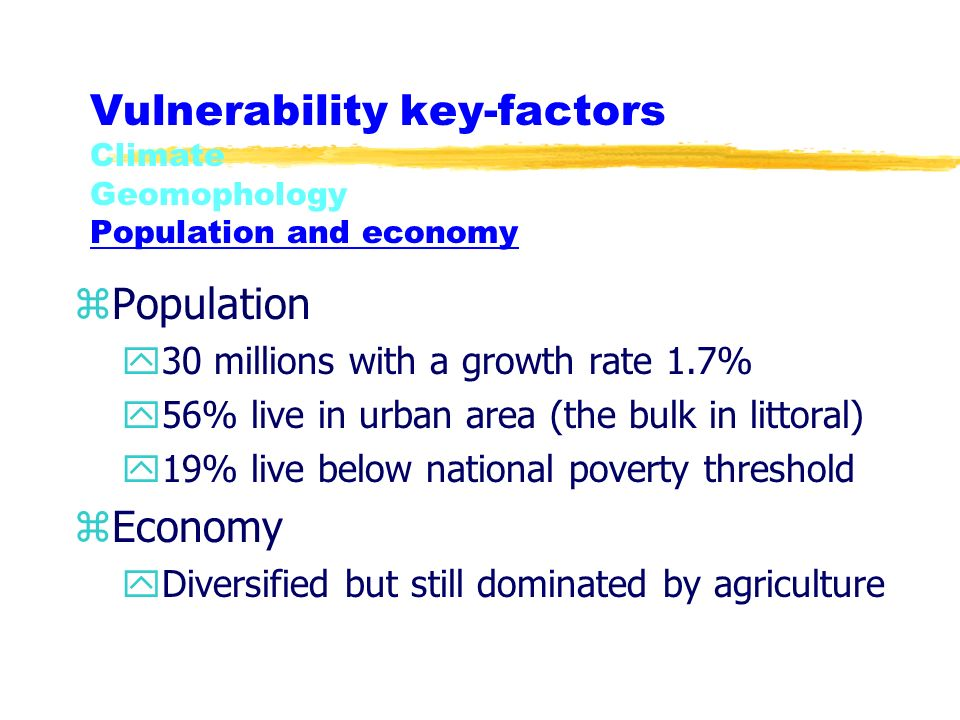Vulnerability key-factors Climate Geomophology Population and economy zPopulation y30 millions with a growth rate 1.7% y56% live in urban area (the bu