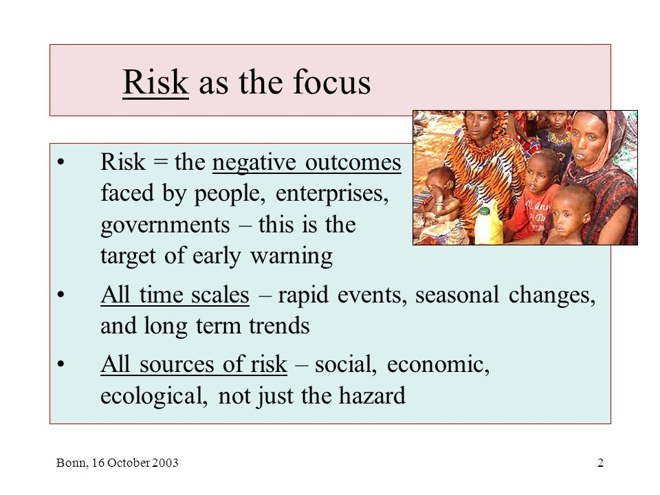 Bonn, 16 October Risk as the focus Risk = the negative outcomes faced by people, enterprises, governments – this is the target of early warning All time scales – rapid events, seasonal changes, and long term trends All sources of risk – social, economic, ecological, not just the hazard