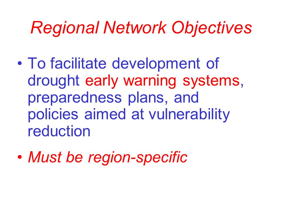 Regional Network Objectives To facilitate development of drought early warning systems, preparedness plans, and policies aimed at vulnerability reduction Must be region-specific