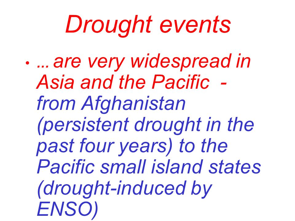 Drought events … are very widespread in Asia and the Pacific - from Afghanistan (persistent drought in the past four years) to the Pacific small islan