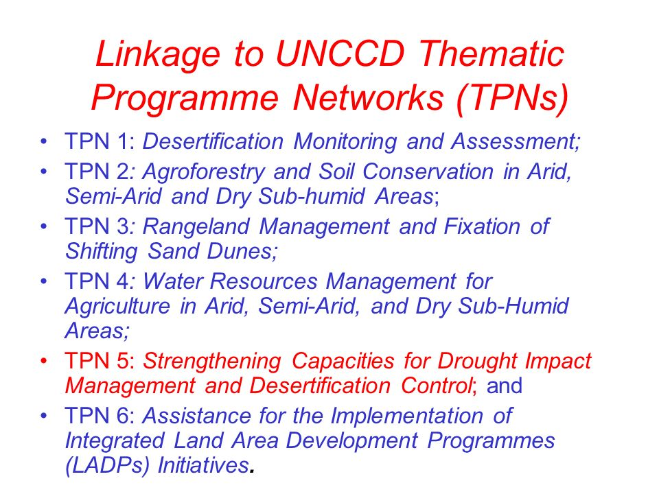 Linkage to UNCCD Thematic Programme Networks (TPNs) TPN 1: Desertification Monitoring and Assessment; TPN 2: Agroforestry and Soil Conservation in Arid, Semi-Arid and Dry Sub-humid Areas; TPN 3: Rangeland Management and Fixation of Shifting Sand Dunes; TPN 4: Water Resources Management for Agriculture in Arid, Semi-Arid, and Dry Sub-Humid Areas; TPN 5: Strengthening Capacities for Drought Impact Management and Desertification Control; and TPN 6: Assistance for the Implementation of Integrated Land Area Development Programmes (LADPs) Initiatives.