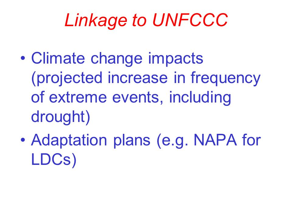 Linkage to UNFCCC Climate change impacts (projected increase in frequency of extreme events, including drought) Adaptation plans (e.g.