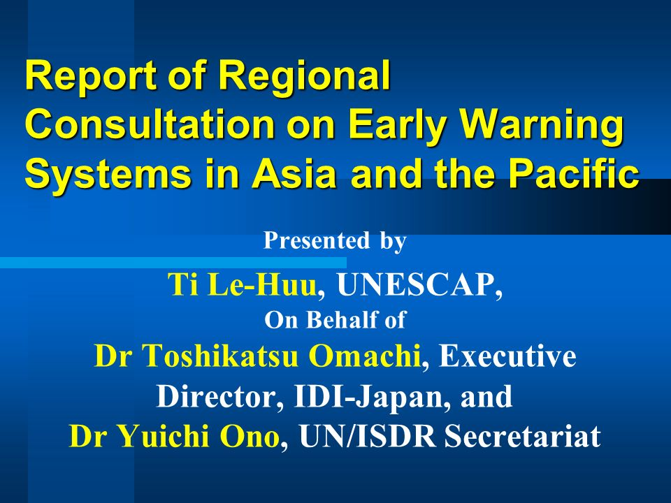 Report of Regional Consultation on Early Warning Systems in Asia and the Pacific Presented by Ti Le-Huu, UNESCAP, On Behalf of Dr Toshikatsu Omachi, Executive Director, IDI-Japan, and Dr Yuichi Ono, UN/ISDR Secretariat