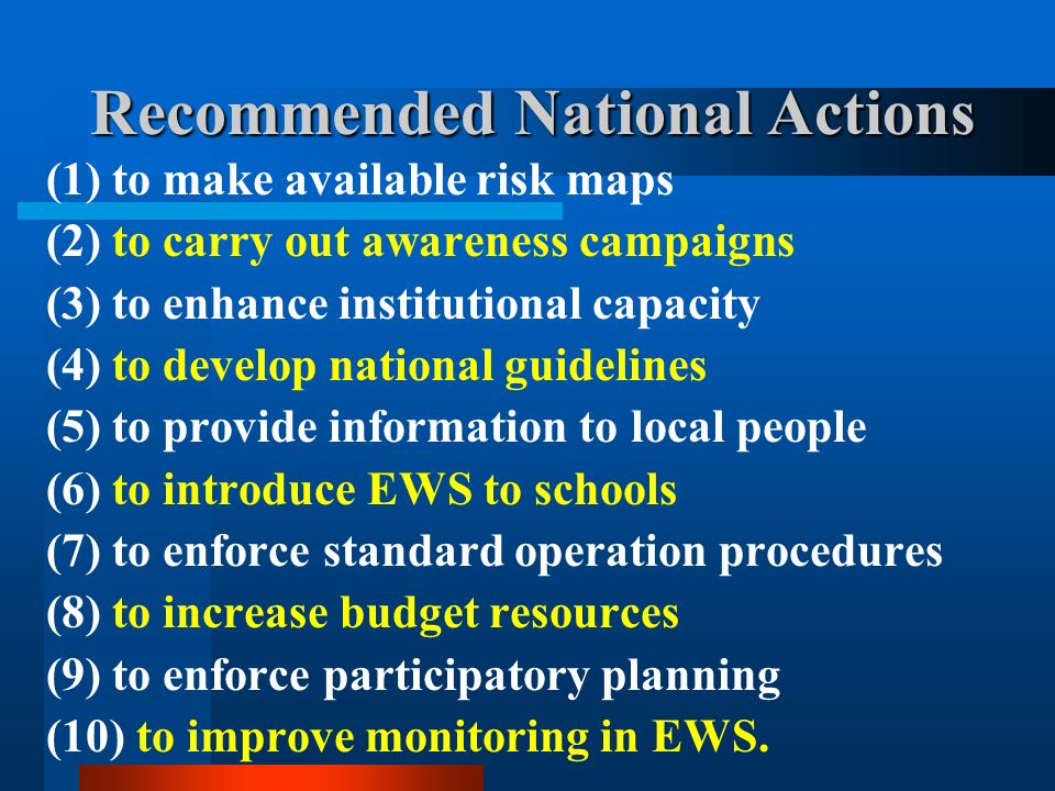 Recommended National Actions (1) to make available risk maps (2) to carry out awareness campaigns (3) to enhance institutional capacity (4) to develop national guidelines (5) to provide information to local people (6) to introduce EWS to schools (7) to enforce standard operation procedures (8) to increase budget resources (9) to enforce participatory planning (10) to improve monitoring in EWS.