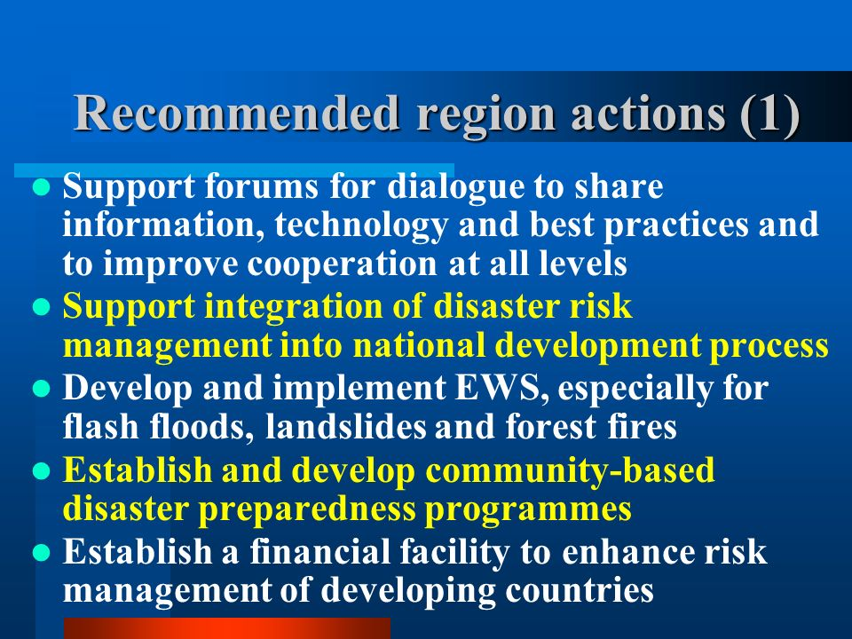Recommended region actions (1) Support forums for dialogue to share information, technology and best practices and to improve cooperation at all levels Support integration of disaster risk management into national development process Develop and implement EWS, especially for flash floods, landslides and forest fires Establish and develop community-based disaster preparedness programmes Establish a financial facility to enhance risk management of developing countries