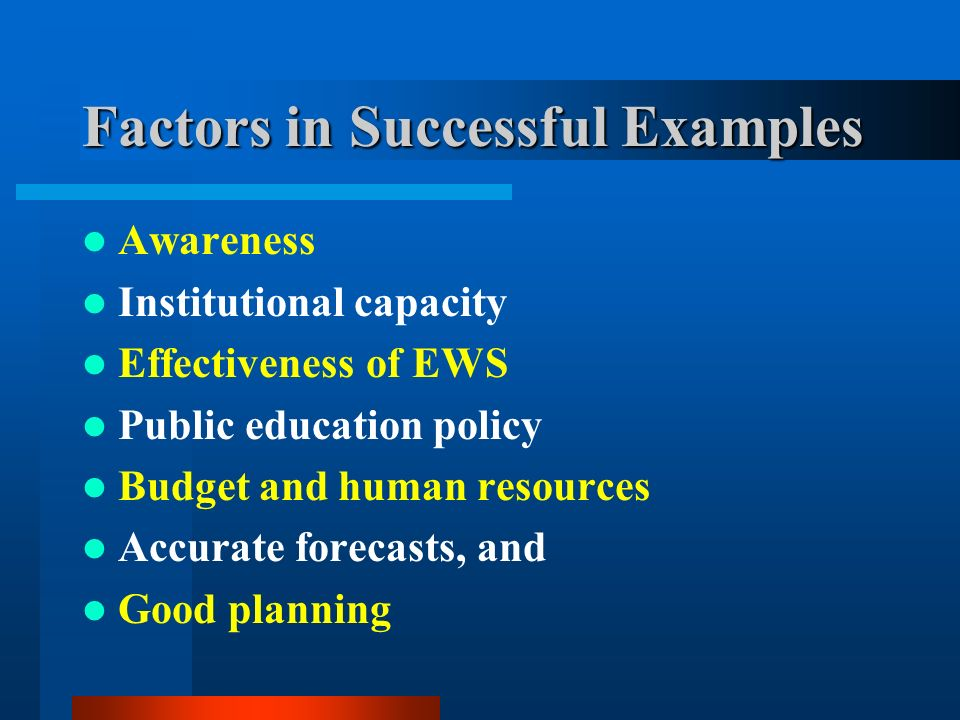 Factors in Successful Examples Awareness Institutional capacity Effectiveness of EWS Public education policy Budget and human resources Accurate forecasts, and Good planning