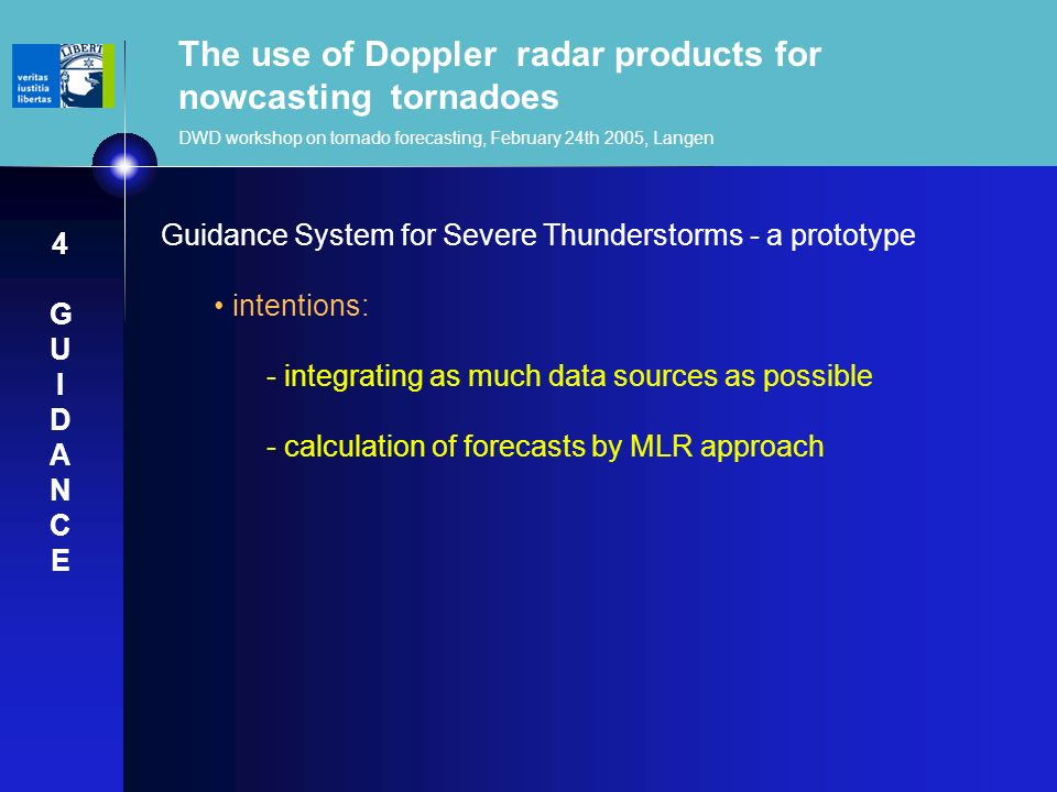 The use of Doppler radar products for nowcasting tornadoes DWD workshop on tornado forecasting, February 24th 2005, Langen Guidance System for Severe Thunderstorms - a prototype intentions: - integrating as much data sources as possible - calculation of forecasts by MLR approach 4GUIDANCE4GUIDANCE