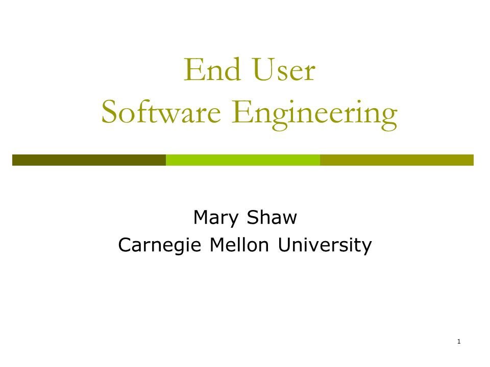 1 End User Software Engineering Mary Shaw Carnegie Mellon University