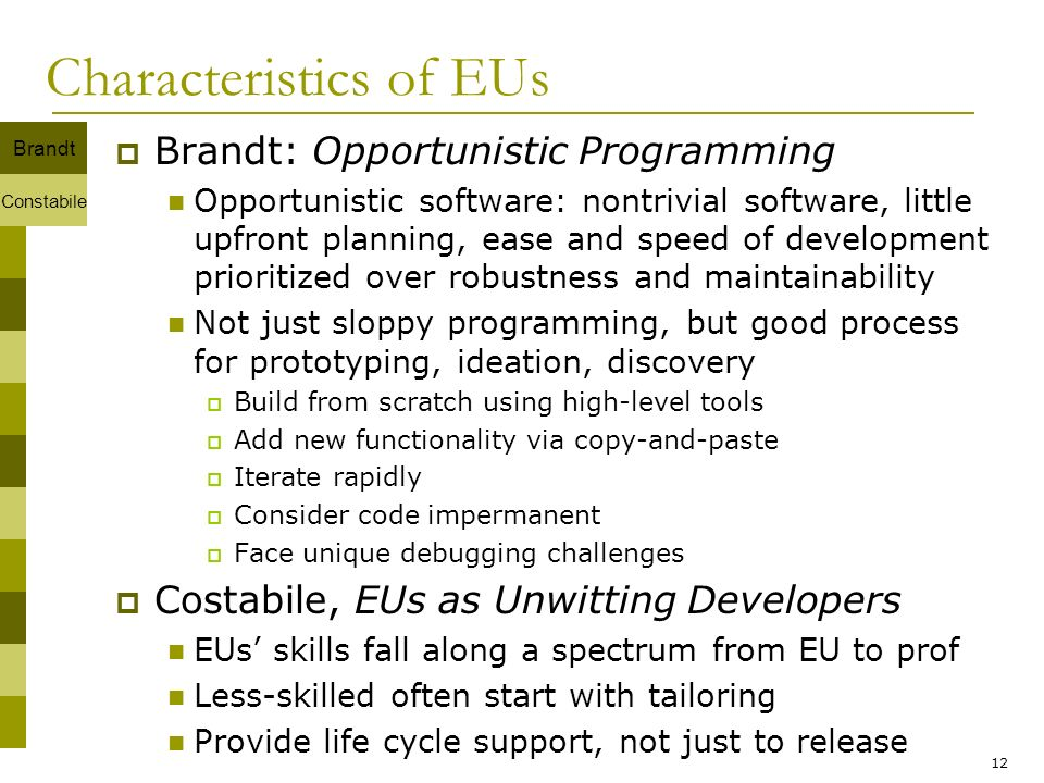 12 Characteristics of EUs Brandt: Opportunistic Programming Opportunistic software: nontrivial software, little upfront planning, ease and speed of de
