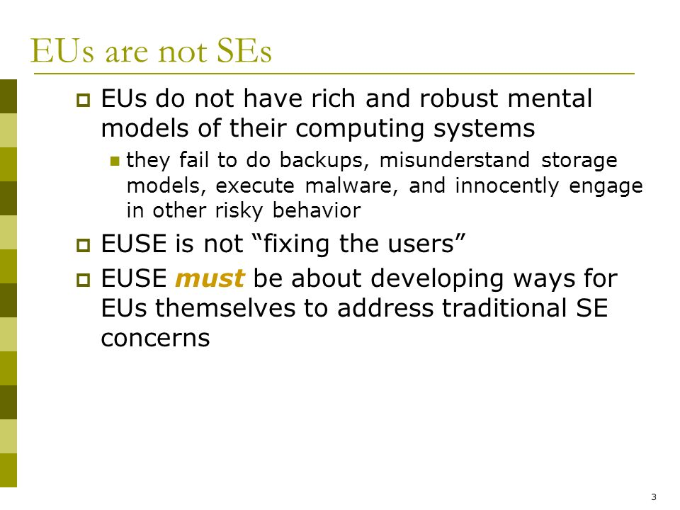 3 EUs are not SEs EUs do not have rich and robust mental models of their computing systems they fail to do backups, misunderstand storage models, execute malware, and innocently engage in other risky behavior EUSE is not fixing the users EUSE must be about developing ways for EUs themselves to address traditional SE concerns