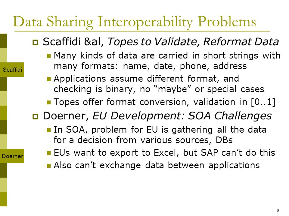 9 Data Sharing Interoperability Problems Scaffidi &al, Topes to Validate, Reformat Data Many kinds of data are carried in short strings with many formats: name, date, phone, address Applications assume different format, and checking is binary, no maybe or special cases Topes offer format conversion, validation in [0..1] Doerner, EU Development: SOA Challenges In SOA, problem for EU is gathering all the data for a decision from various sources, DBs EUs want to export to Excel, but SAP cant do this Also cant exchange data between applications Scaffidi Doerner