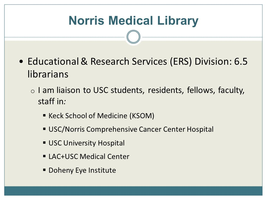 Educational & Research Services (ERS) Division: 6.5 librarians o I am liaison to USC students, residents, fellows, faculty, staff in: Keck School of Medicine (KSOM) USC/Norris Comprehensive Cancer Center Hospital USC University Hospital LAC+USC Medical Center Doheny Eye Institute Norris Medical Library