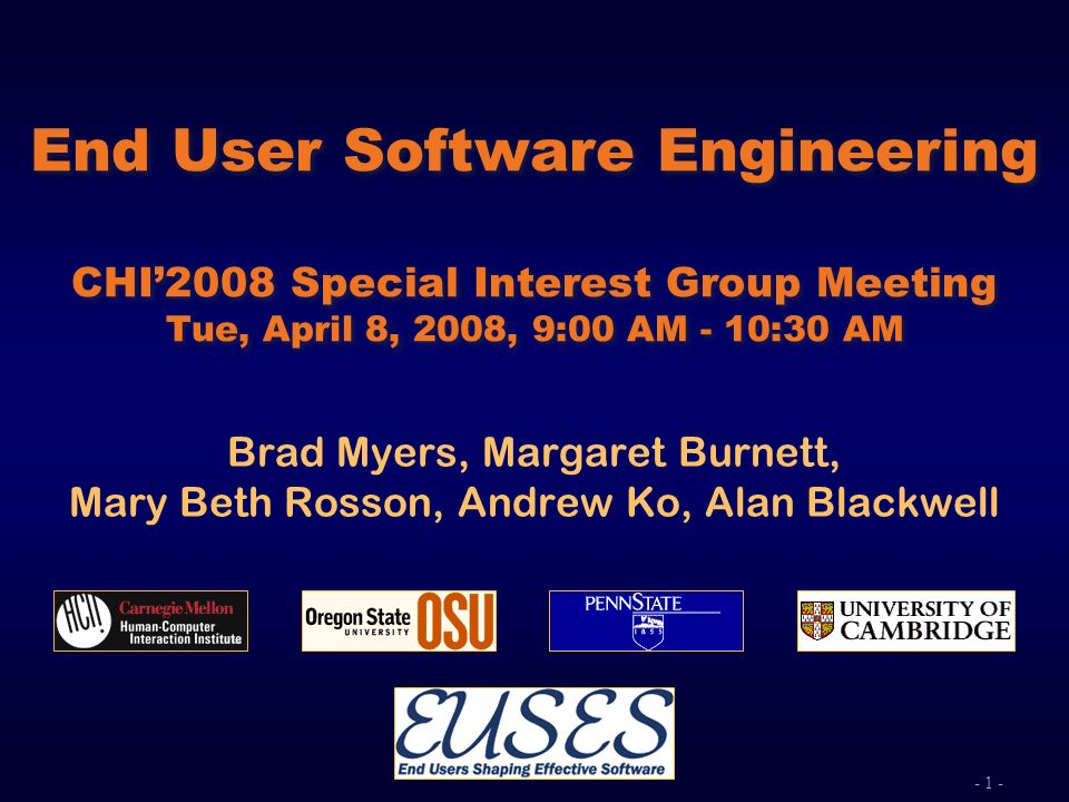 - 1 - End User Software Engineering CHI2008 Special Interest Group Meeting Tue, April 8, 2008, 9:00 AM - 10:30 AM Brad Myers, Margaret Burnett, Mary B