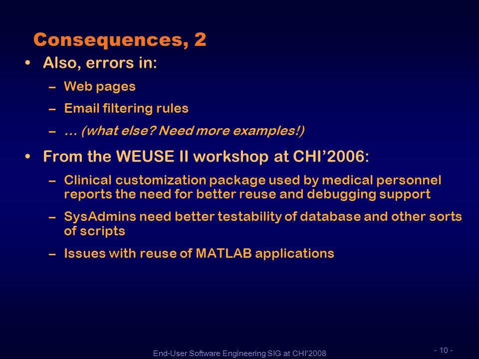 End-User Software Engineering SIG at CHI2008 - 10 - Consequences, 2 Also, errors in: –Web pages –Email filtering rules –… (what else? Need more exampl