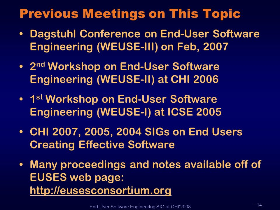 End-User Software Engineering SIG at CHI2008 - 14 - Previous Meetings on This Topic Dagstuhl Conference on End-User Software Engineering (WEUSE-III) o