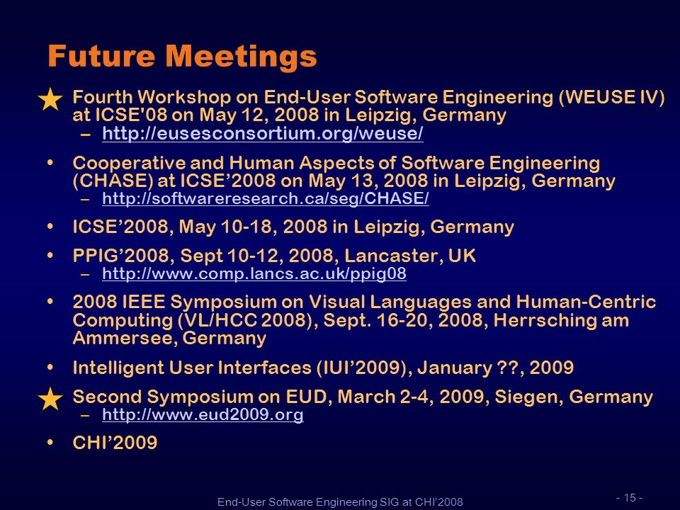 End-User Software Engineering SIG at CHI2008 - 15 - Future Meetings Fourth Workshop on End-User Software Engineering (WEUSE IV) at ICSE'08 on May 12,