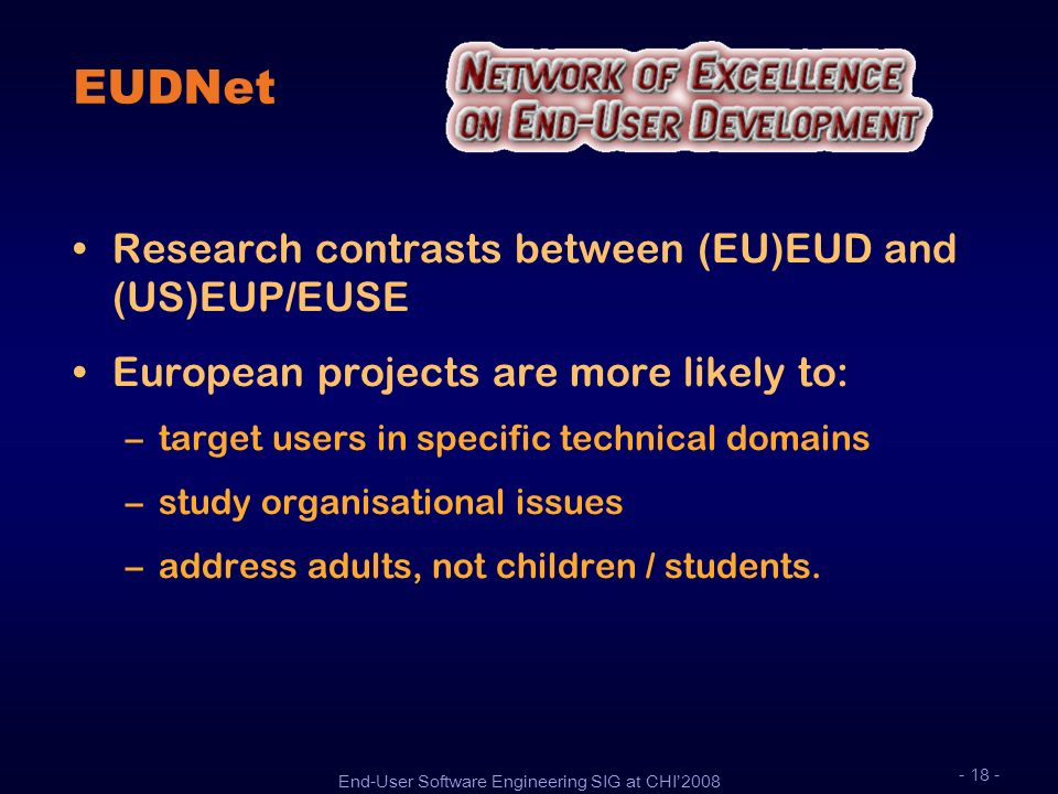 End-User Software Engineering SIG at CHI2008 - 18 - EUDNet Research contrasts between (EU)EUD and (US)EUP/EUSE European projects are more likely to: –